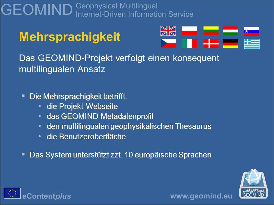 Mehrsprachigkeit Das GEOMIND-Projekt verfolgt einen konsequent multilingualen Ansatz Die Mehrsprachigkeit betrifft: die Projekt-Webseite das GEOMIND-Metadatenprofil den multilingualen geophysikalischen Thesaurus die Benutzeroberfläche Das System unterstützt zzt.