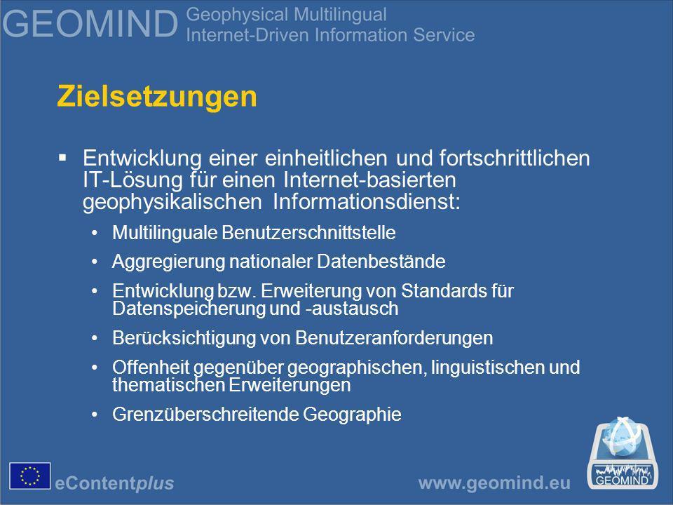 Zielsetzungen Entwicklung einer einheitlichen und fortschrittlichen IT-Lösung für einen Internet-basierten geophysikalischen Informationsdienst: Multilinguale Benutzerschnittstelle Aggregierung nationaler Datenbestände Entwicklung bzw.