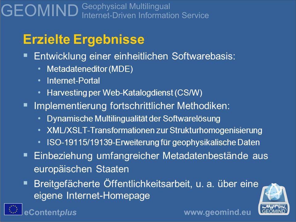 Erzielte Ergebnisse Entwicklung einer einheitlichen Softwarebasis: Metadateneditor (MDE) Internet-Portal Harvesting per Web-Katalogdienst (CS/W) Implementierung fortschrittlicher Methodiken: Dynamische Multilingualität der Softwarelösung XML/XSLT-Transformationen zur Strukturhomogenisierung ISO-19115/19139-Erweiterung für geophysikalische Daten Einbeziehung umfangreicher Metadatenbestände aus europäischen Staaten Breitgefächerte Öffentlichkeitsarbeit, u.