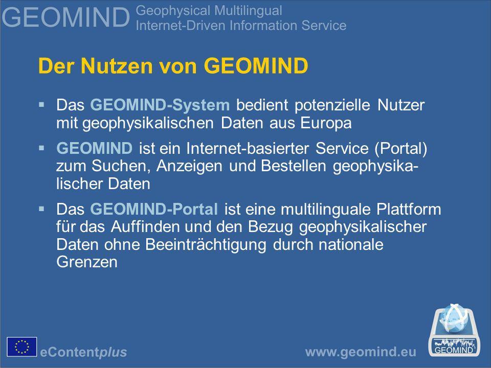 Der Nutzen von GEOMIND Das GEOMIND-System bedient potenzielle Nutzer mit geophysikalischen Daten aus Europa GEOMIND ist ein Internet-basierter Service (Portal) zum Suchen, Anzeigen und Bestellen geophysika- lischer Daten Das GEOMIND-Portal ist eine multilinguale Plattform für das Auffinden und den Bezug geophysikalischer Daten ohne Beeinträchtigung durch nationale Grenzen