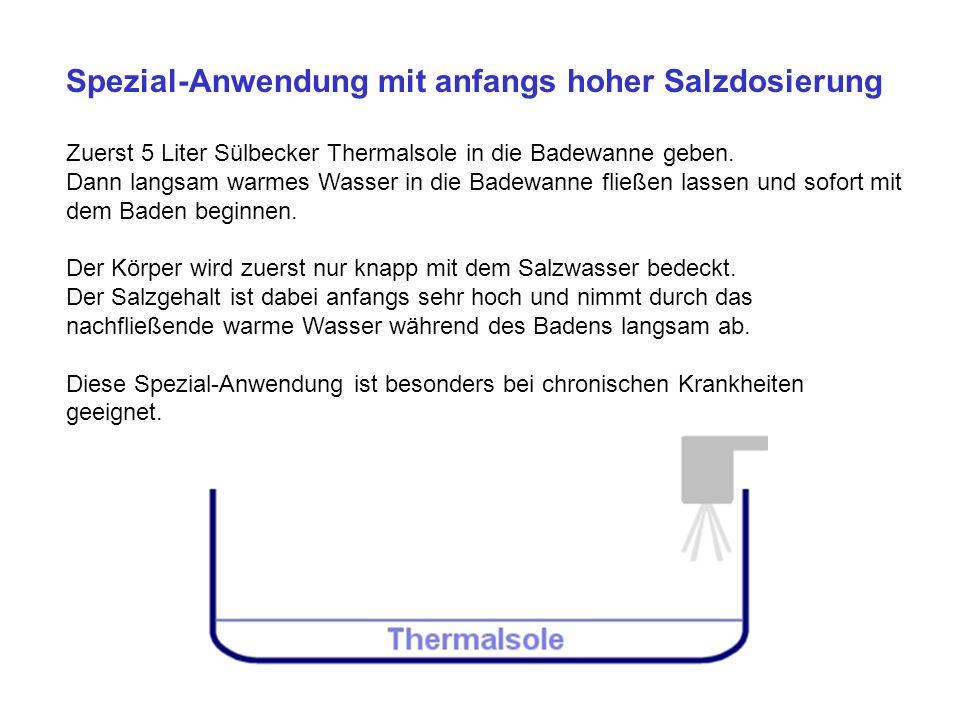 Spezial-Anwendung mit anfangs hoher Salzdosierung Zuerst 5 Liter Sülbecker Thermalsole in die Badewanne geben.