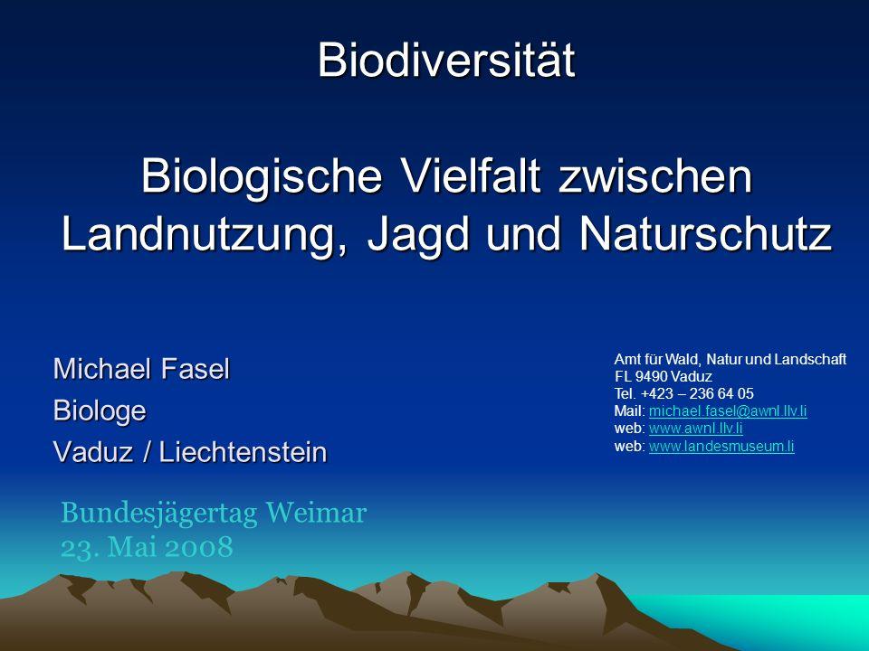 Biodiversität Biologische Vielfalt zwischen Landnutzung, Jagd und Naturschutz Michael Fasel Biologe Vaduz / Liechtenstein Amt für Wald, Natur und Land
