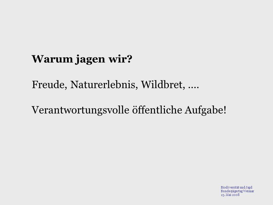 Warum jagen wir? Freude, Naturerlebnis, Wildbret,.... Verantwortungsvolle öffentliche Aufgabe! Biodiversität und Jagd Bundesjägertag Weimar 23. Mai 20