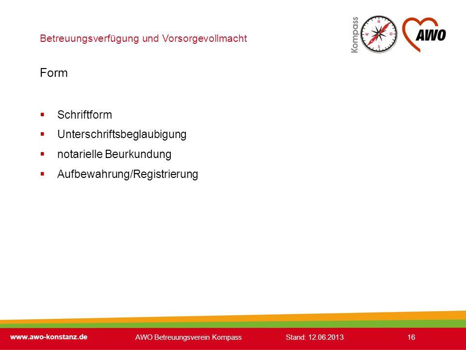 Betreuungsverfügung und Vorsorgevollmacht www.awo-konstanz.de 16 Form Schriftform Unterschriftsbeglaubigung notarielle Beurkundung Aufbewahrung/Regist