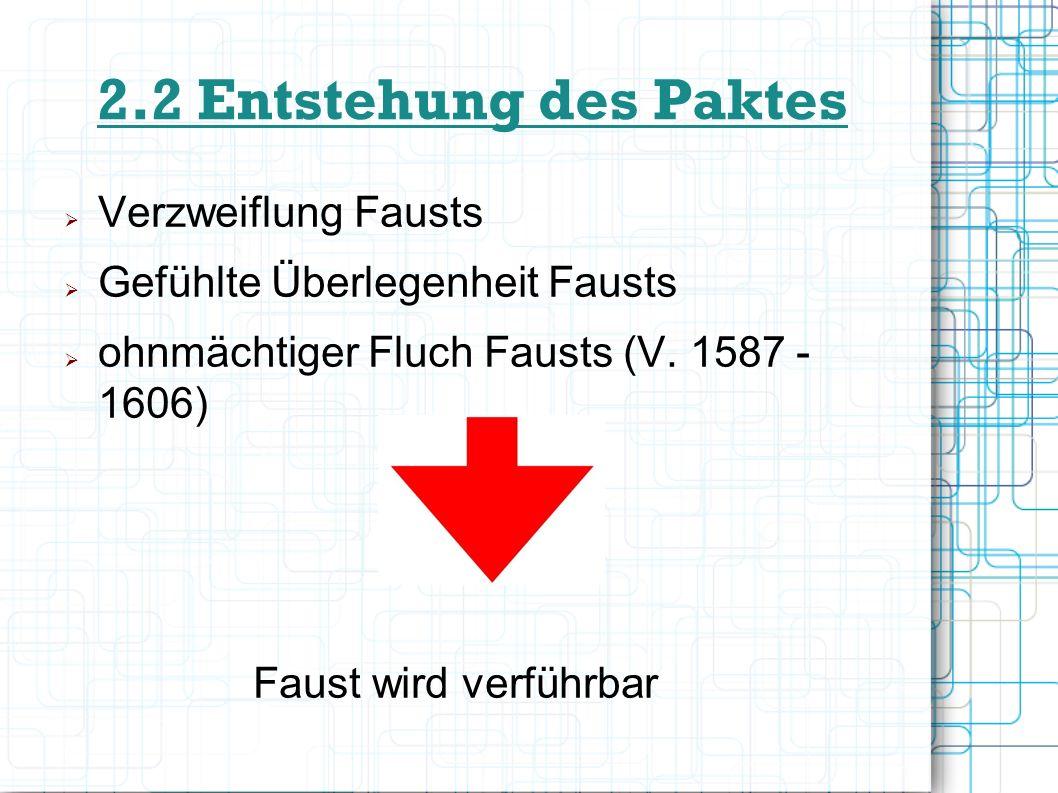 2.2 Entstehung des Paktes Verzweiflung Fausts Gefühlte Überlegenheit Fausts ohnmächtiger Fluch Fausts (V. 1587 - 1606) Faust wird verführbar
