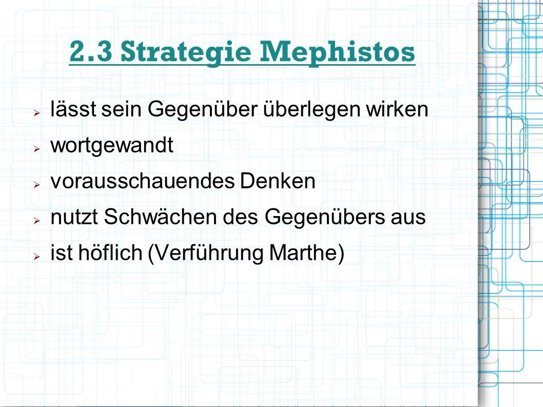 2.3 Strategie Mephistos lässt sein Gegenüber überlegen wirken wortgewandt vorausschauendes Denken nutzt Schwächen des Gegenübers aus ist höflich (Verf