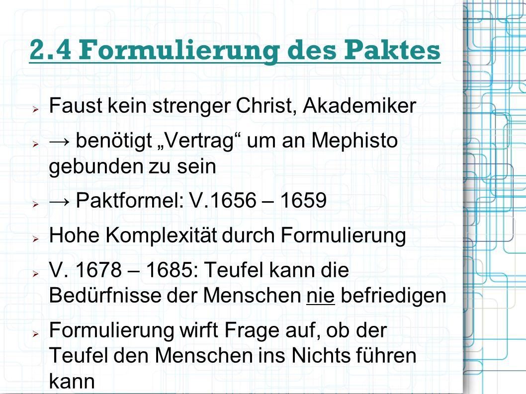 2.4 Formulierung des Paktes Faust kein strenger Christ, Akademiker benötigt Vertrag um an Mephisto gebunden zu sein Paktformel: V.1656 – 1659 Hohe Kom