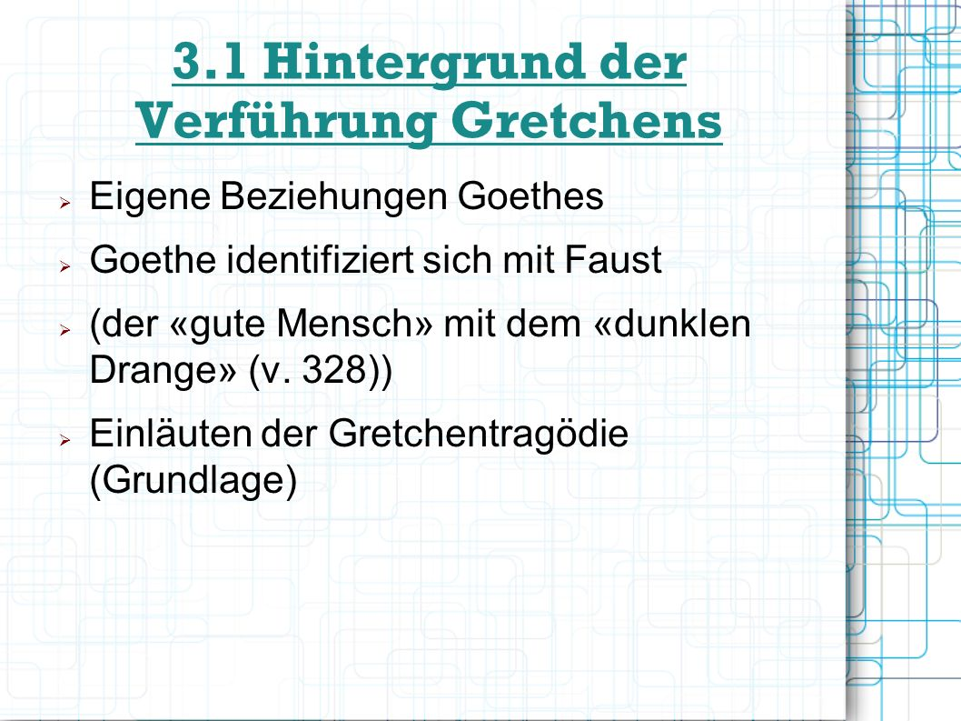 3.1 Hintergrund der Verführung Gretchens Eigene Beziehungen Goethes Goethe identifiziert sich mit Faust (der «gute Mensch» mit dem «dunklen Drange» (v