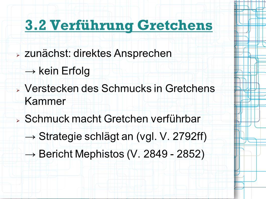 3.3 Strategie bei Verführung Gretchens einfache Herkunft erfordert andere Taktik als bei Faust Verführung durch materielle Dinge (Schmuck) bei der ersten Schmuckschatulle : reine Freude an Materie zweite Schatulle: durch Verheimlichung des Schmucks durch Gretchen Schaffung von Intimsphäre zwischen ihr und Faust