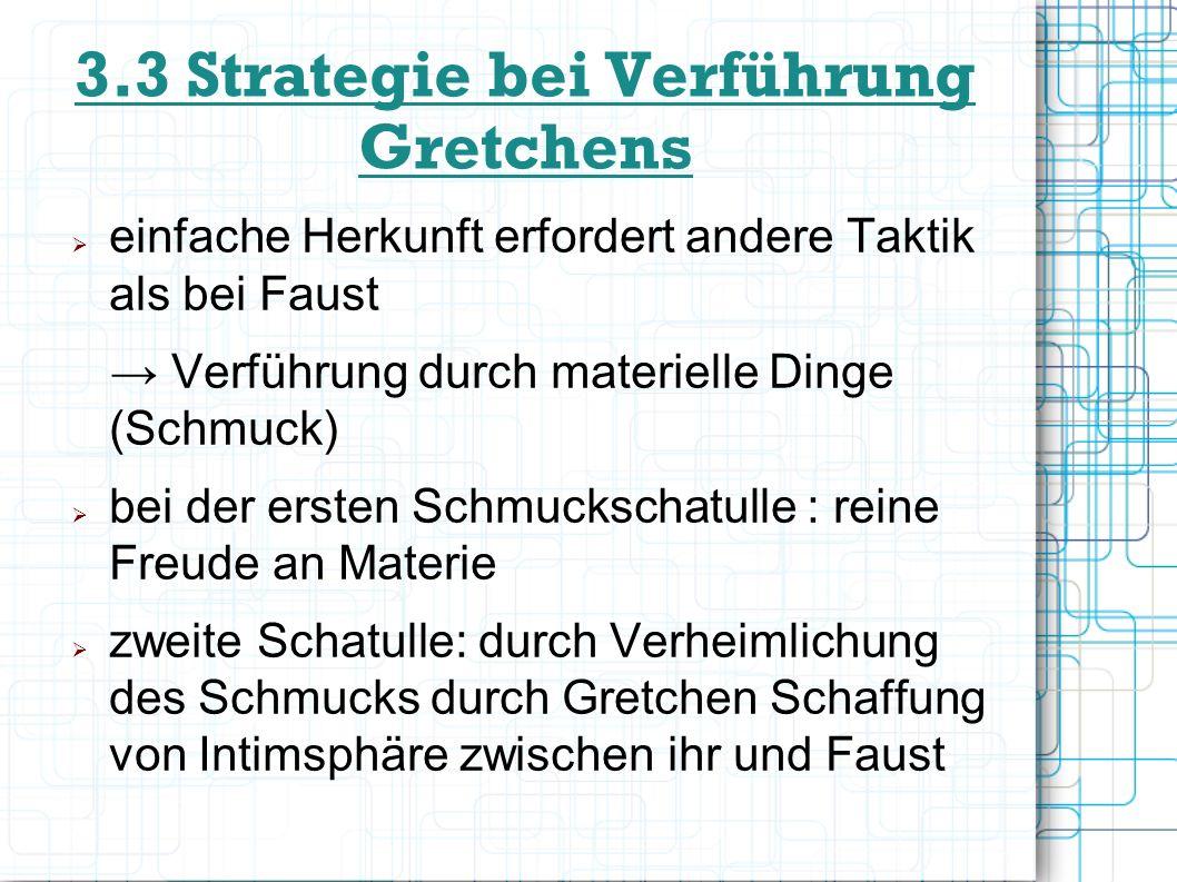 3.3 Strategie bei Verführung Gretchens einfache Herkunft erfordert andere Taktik als bei Faust Verführung durch materielle Dinge (Schmuck) bei der ers