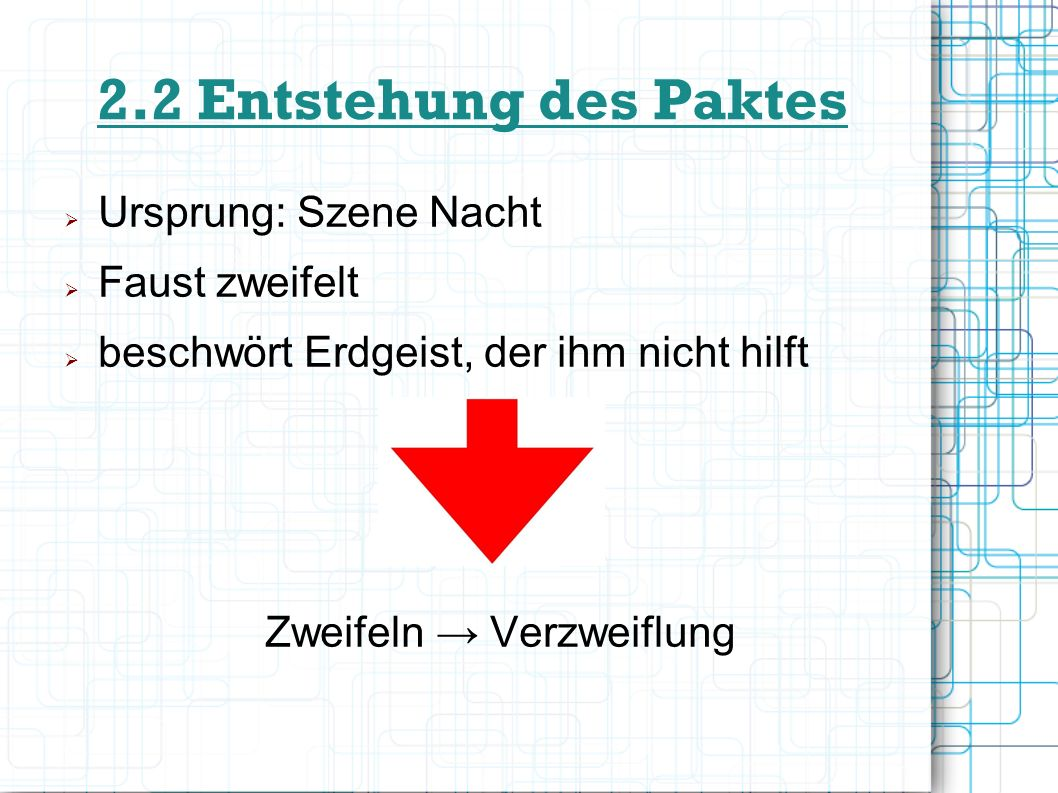 2.2 Entstehung des Paktes Ursprung: Szene Nacht Faust zweifelt beschwört Erdgeist, der ihm nicht hilft Zweifeln Verzweiflung