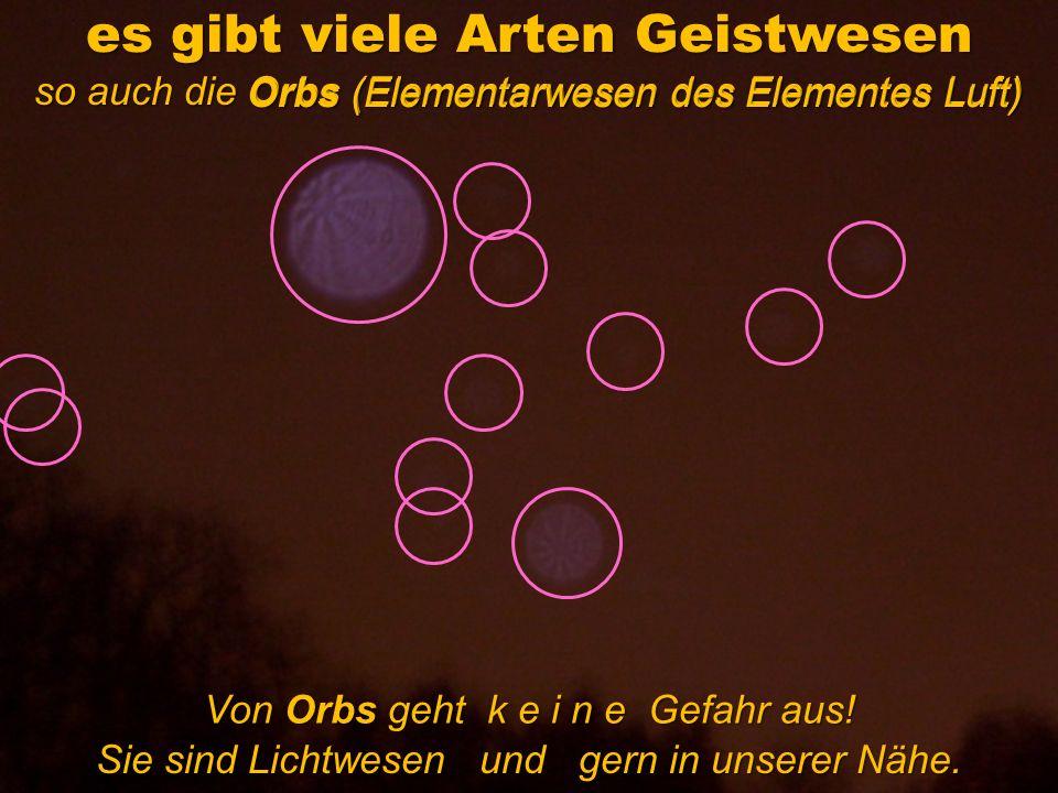 es gibt viele Arten Geistwesen so auch die Orbs (Elementarwesen des Elementes Luft) Orbs (Elementarwesen des Elementes Luft) Von Orbs geht k e i n e G