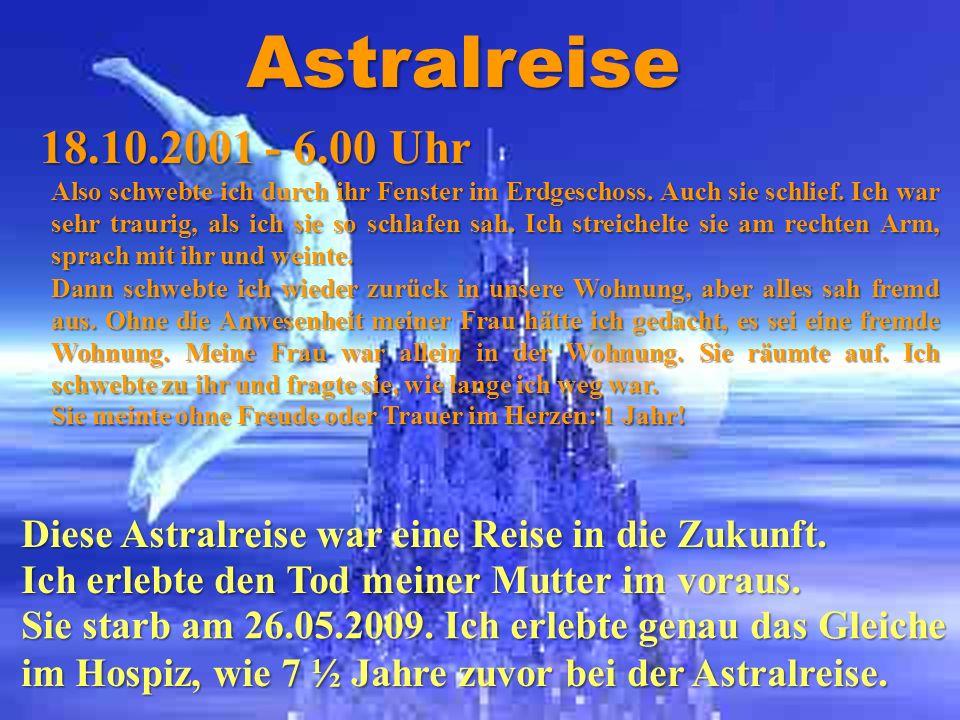 Astralreisen 18.10.2001 - 6.00 Uhr Also schwebte ich durch ihr Fenster im Erdgeschoss. Auch sie schlief. Ich war sehr traurig, als ich sie so schlafen