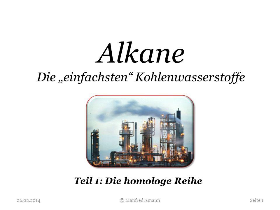 Alkane sind Kohlenwasserstoffe: 26.02.2014Seite 2© Manfred Amann Die Alkan-Moleküle bestehen aus Kohlenstoff- und Wasserstoff-Atomen ( C und H ).