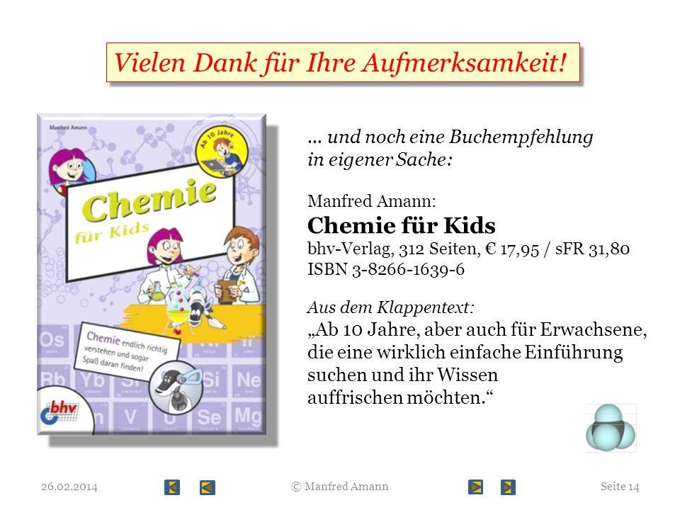 26.02.2014© Manfred AmannSeite 14 Vielen Dank für Ihre Aufmerksamkeit!... und noch eine Buchempfehlung in eigener Sache: Manfred Amann: Chemie für Kid