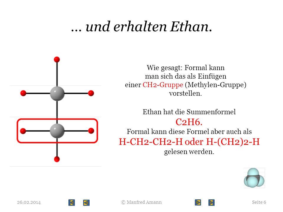 … und erhalten Ethan. 26.02.2014Seite 6© Manfred Amann Wie gesagt: Formal kann man sich das als Einfügen einer CH2-Gruppe (Methylen-Gruppe) vorstellen
