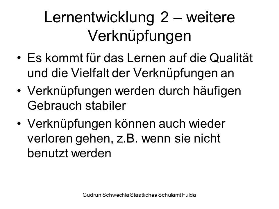 Gudrun Schwechla Staatliches Schulamt Fulda Lernentwicklung 2 – weitere Verknüpfungen Es kommt für das Lernen auf die Qualität und die Vielfalt der Verknüpfungen an Verknüpfungen werden durch häufigen Gebrauch stabiler Verknüpfungen können auch wieder verloren gehen, z.B.
