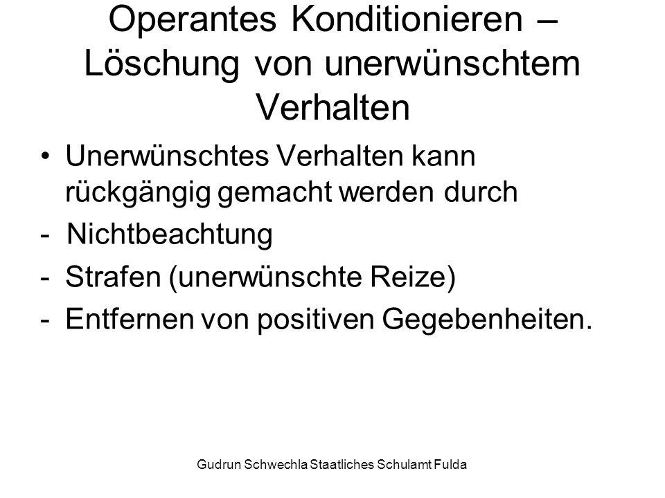 Gudrun Schwechla Staatliches Schulamt Fulda Operantes Konditionieren – Löschung von unerwünschtem Verhalten Unerwünschtes Verhalten kann rückgängig gemacht werden durch - Nichtbeachtung -Strafen (unerwünschte Reize) -Entfernen von positiven Gegebenheiten.