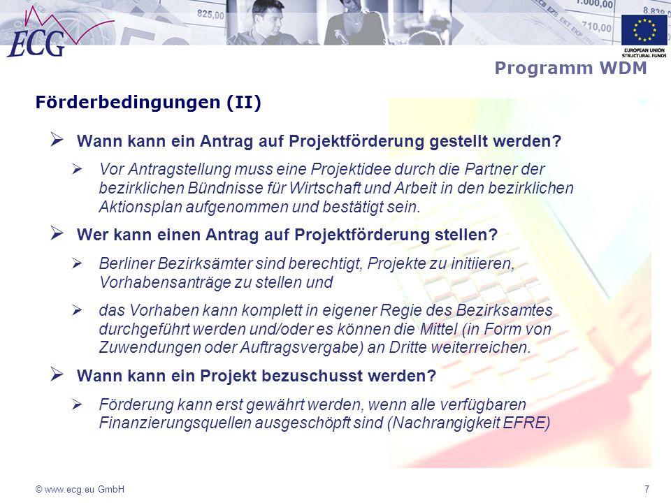 © www.ecg.eu GmbH8 Förderbedingungen (III) Nationale Kofinanzierung: -öffentlich-rechliche Mittel -private Mittel (nur als Barmittel und nicht in Form von Sachleistungen oder Personalkosten) -Im Vorfeld der Antragstellung erfolgt eine tiefgründige Beratung durch den WDM-Koordinator von ECG zu den Anforderungen an das Einbringen der nationalen Kofinanzierung Querschnittsziele der Strukturfondsförderung im Land Berlin: -Nachhaltigkeit -Chancengleichheit von Frauen und Männern -Integration von Menschen mit Migrationshintergrund Programm WDM