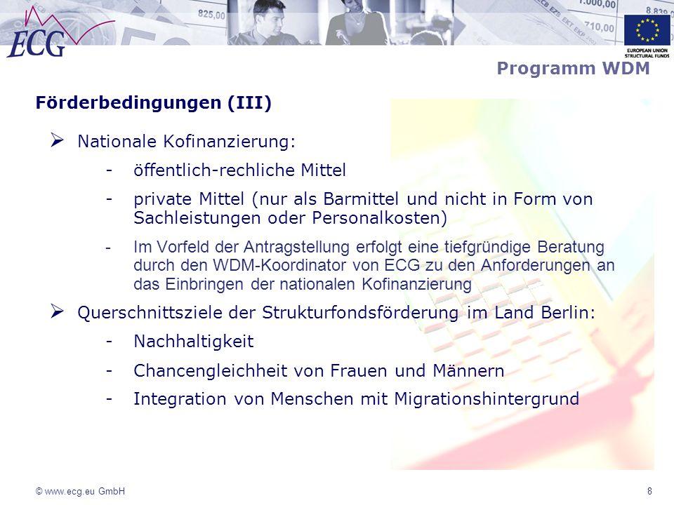 © www.ecg.eu GmbH9 Förderbedingungen (IV) – Antragsbestandteile 1.Zeitplan ; inhaltliche Projektbeschreibung; welche Ausgangssituation liegt vor – Projektziel und Problemlage 2.Befürwortung der Gleichstellungs- und Frauenbeauftragten der Bezirke 3.Kennzahlen, die zur Kontrolle der Zielerreichung herangezogen werden (z.B.