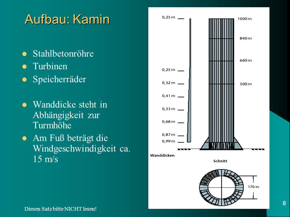 Diesen Satz bitte NICHT lesen! 8 Aufbau: Kamin Stahlbetonröhre Turbinen Speicherräder Wanddicke steht in Abhängigkeit zur Turmhöhe Am Fuß beträgt die