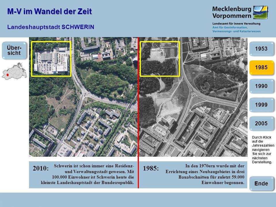 M-V im Wandel der Zeit M-V im Wandel der Zeit Landeshauptstadt SCHWERIN 2010:1985: 2005 1985 1990 1999 1953 In den 1970ern wurde mit der Errichtung eines Neubaugebietes in drei Bauabschnitten für zuletzt 59.000 Einwohner begonnen.