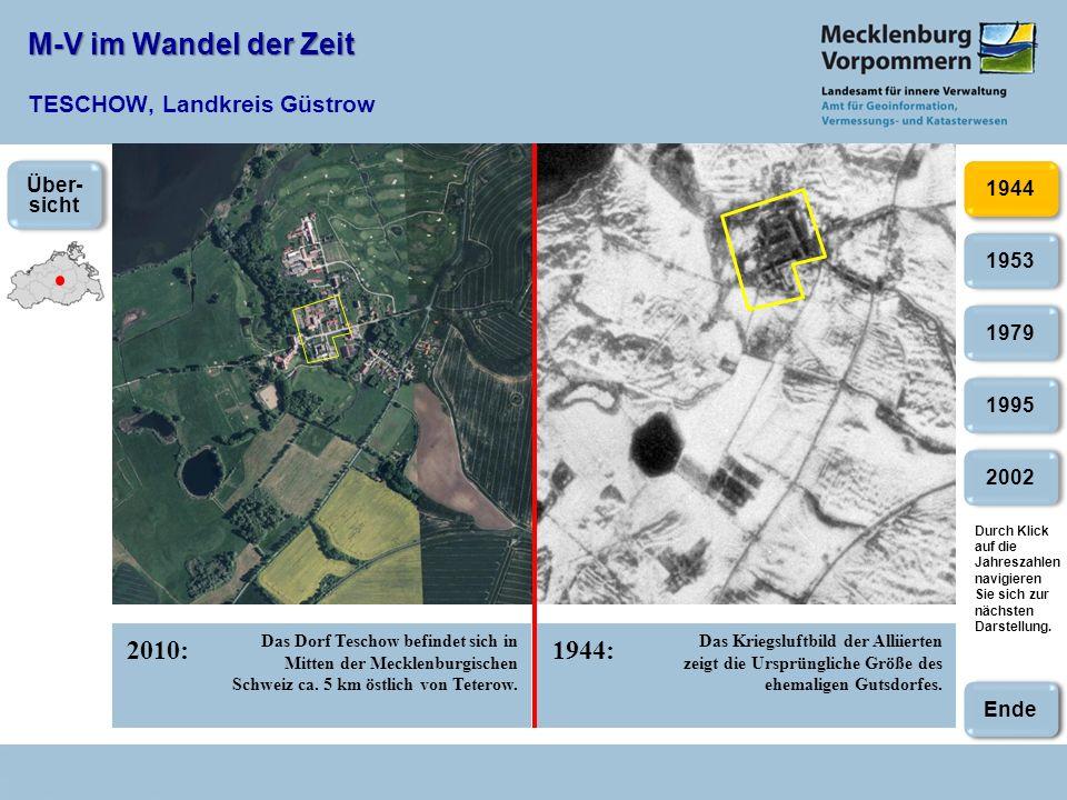 M-V im Wandel der Zeit M-V im Wandel der Zeit TESCHOW, Landkreis Güstrow 2010:1944: 2002 1953 1979 1995 1944 Das Dorf Teschow befindet sich in Mitten der Mecklenburgischen Schweiz ca.