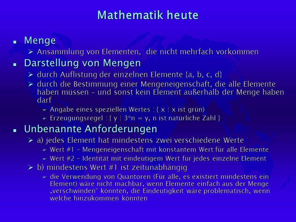 Mathematik heute n Menge ØAnsammlung von Elementen, die nicht mehrfach vorkommen n Darstellung von Mengen Ødurch Auflistung der einzelnen Elemente {a, b, c, d} Ødurch die Bestimmung einer Mengeneigenschaft, die alle Elemente haben müssen – und sonst kein Element außerhalb der Menge haben darf F Angabe eines speziellen Wertes : { x | x ist grün) F Erzeugungsregel : { y | 3*n = y, n ist natürliche Zahl } n Unbenannte Anforderungen Øa) jedes Element hat mindestens zwei verschiedene Werte F Wert #1 – Mengeneigenschaft mit konstantem Wert für alle Elemente F Wert #2 – Identität mit eindeutigem Wert für jedes einzelne Element Øb) mindestens Wert #1 ist zeitunabhängig F die Verwendung von Quantoren (Für alle, es existiert mindestens ein Element) wäre nicht machbar, wenn Elemente einfach aus der Menge verschwinden könnten, die Eindeutigkeit wäre problematisch, wenn welche hinzukommen könnten
