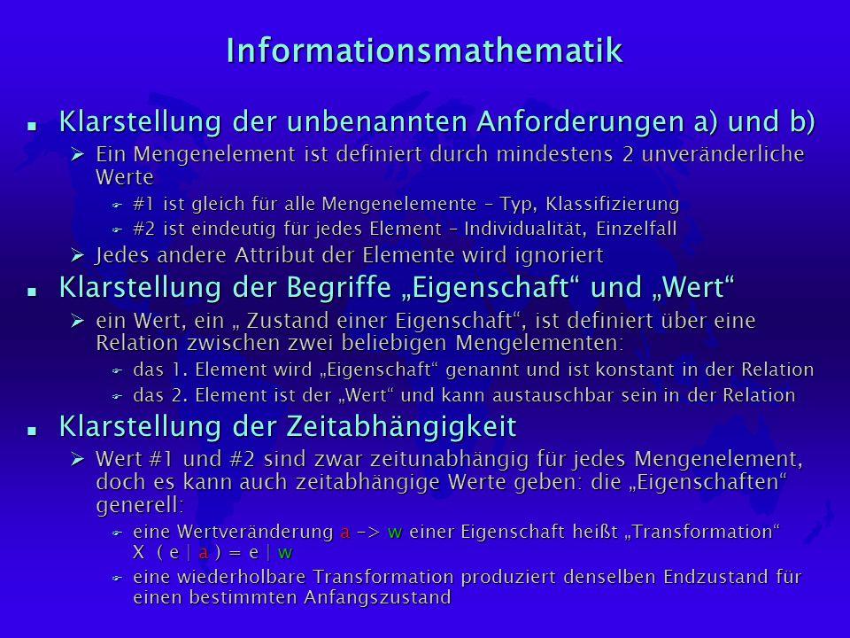 Informationsmathematik n Klarstellung der unbenannten Anforderungen a) und b) ØEin Mengenelement ist definiert durch mindestens 2 unveränderliche Werte F #1 ist gleich für alle Mengenelemente – Typ, Klassifizierung F #2 ist eindeutig für jedes Element – Individualität, Einzelfall ØJedes andere Attribut der Elemente wird ignoriert n Klarstellung der Begriffe Eigenschaft und Wert Øein Wert, ein Zustand einer Eigenschaft, ist definiert über eine Relation zwischen zwei beliebigen Mengelementen: F das 1.