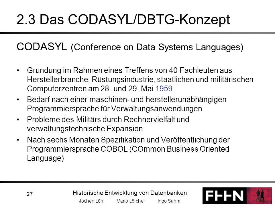 Historische Entwicklung von Datenbanken Jochen Löhl Mario Lörcher Ingo Sahm 27 2.3 Das CODASYL/DBTG-Konzept CODASYL (Conference on Data Systems Langua