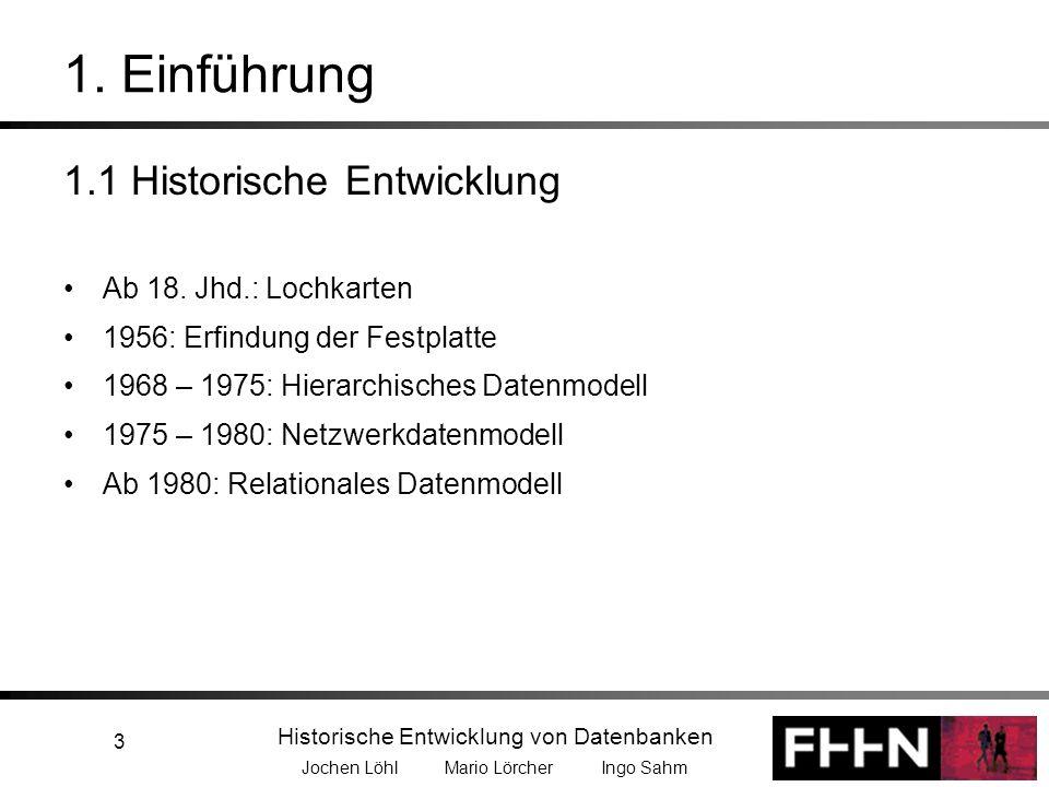 Historische Entwicklung von Datenbanken Jochen Löhl Mario Lörcher Ingo Sahm 3 1. Einführung 1.1 Historische Entwicklung Ab 18. Jhd.: Lochkarten 1956:
