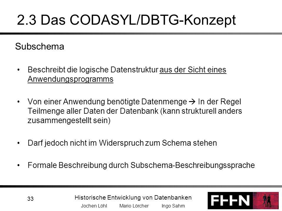 Historische Entwicklung von Datenbanken Jochen Löhl Mario Lörcher Ingo Sahm 33 2.3 Das CODASYL/DBTG-Konzept Beschreibt die logische Datenstruktur aus