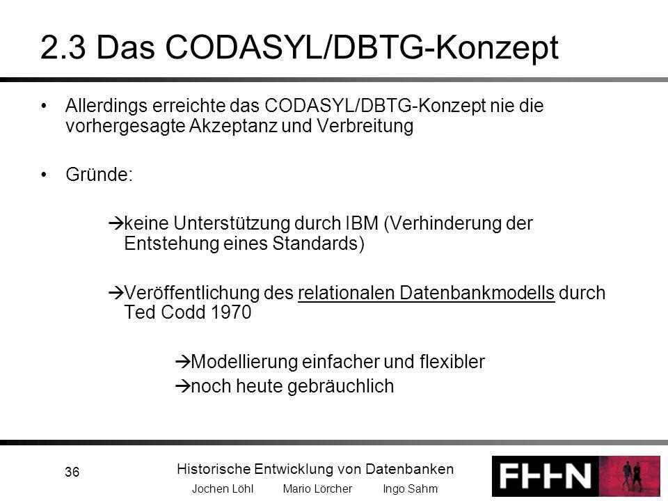 Historische Entwicklung von Datenbanken Jochen Löhl Mario Lörcher Ingo Sahm 36 2.3 Das CODASYL/DBTG-Konzept Allerdings erreichte das CODASYL/DBTG-Konz