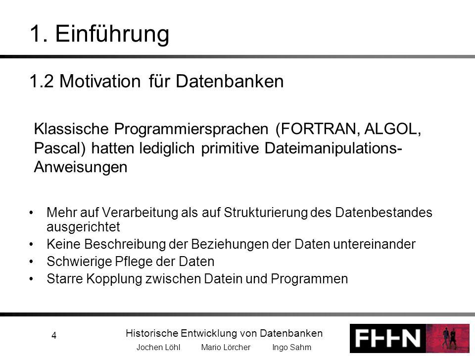 Historische Entwicklung von Datenbanken Jochen Löhl Mario Lörcher Ingo Sahm 4 1. Einführung 1.2 Motivation für Datenbanken Mehr auf Verarbeitung als a