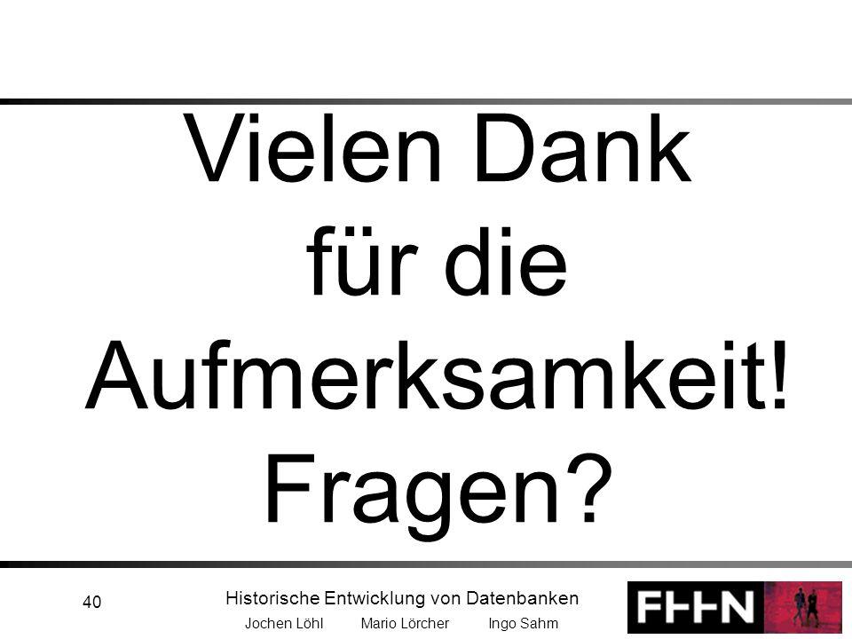 Historische Entwicklung von Datenbanken Jochen Löhl Mario Lörcher Ingo Sahm 40 Vielen Dank für die Aufmerksamkeit! Fragen?