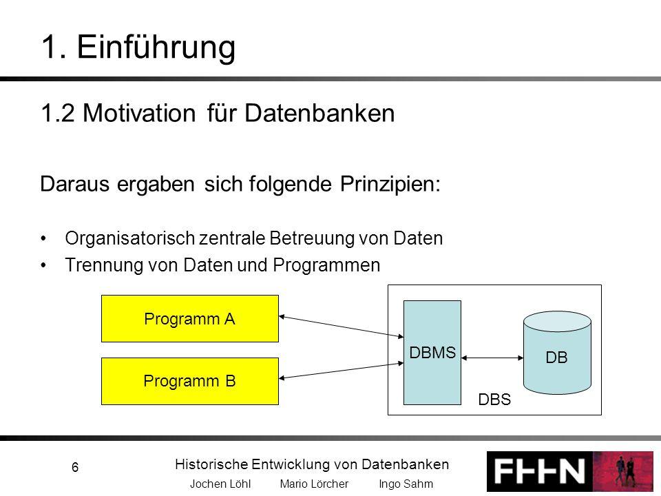 Historische Entwicklung von Datenbanken Jochen Löhl Mario Lörcher Ingo Sahm 6 1. Einführung 1.2 Motivation für Datenbanken Daraus ergaben sich folgend