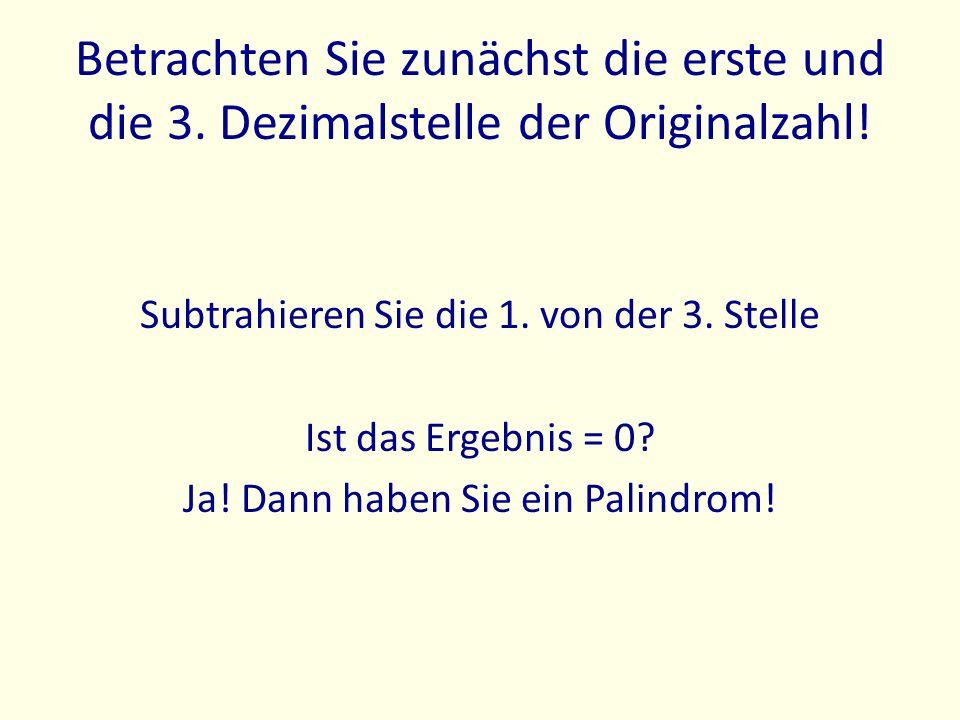 Betrachten Sie zunächst die erste und die 3. Dezimalstelle der Originalzahl! Subtrahieren Sie die 1. von der 3. Stelle Ist das Ergebnis = 0? Ja! Dann