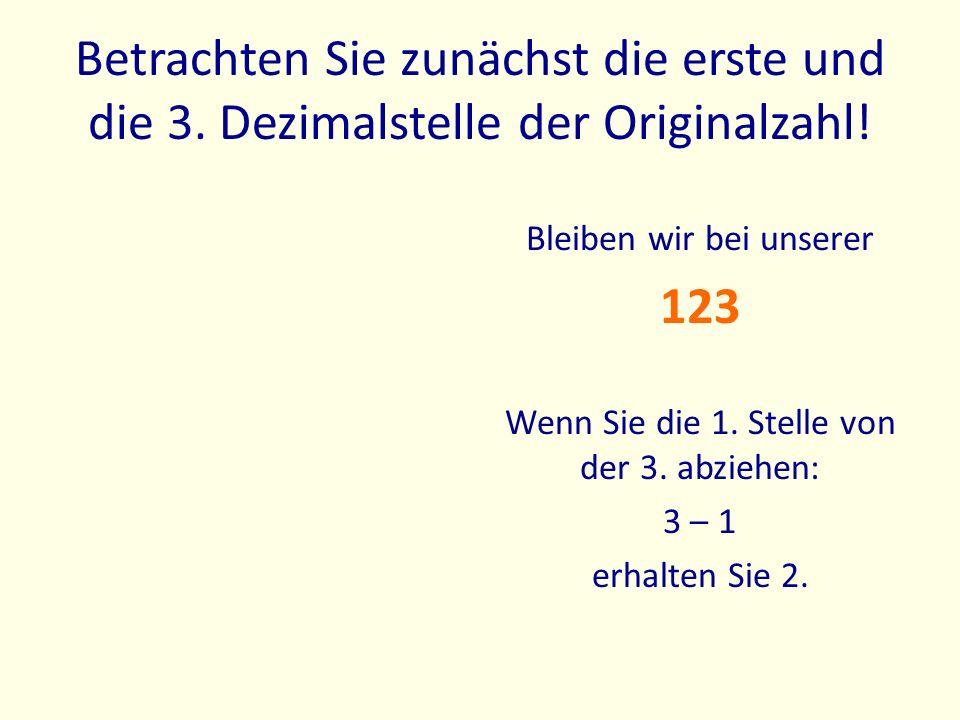 Betrachten Sie zunächst die erste und die 3. Dezimalstelle der Originalzahl! Bleiben wir bei unserer 123 Wenn Sie die 1. Stelle von der 3. abziehen: 3