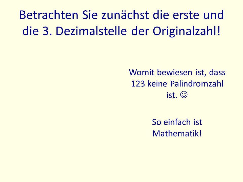 Betrachten Sie zunächst die erste und die 3. Dezimalstelle der Originalzahl! Womit bewiesen ist, dass 123 keine Palindromzahl ist. So einfach ist Math