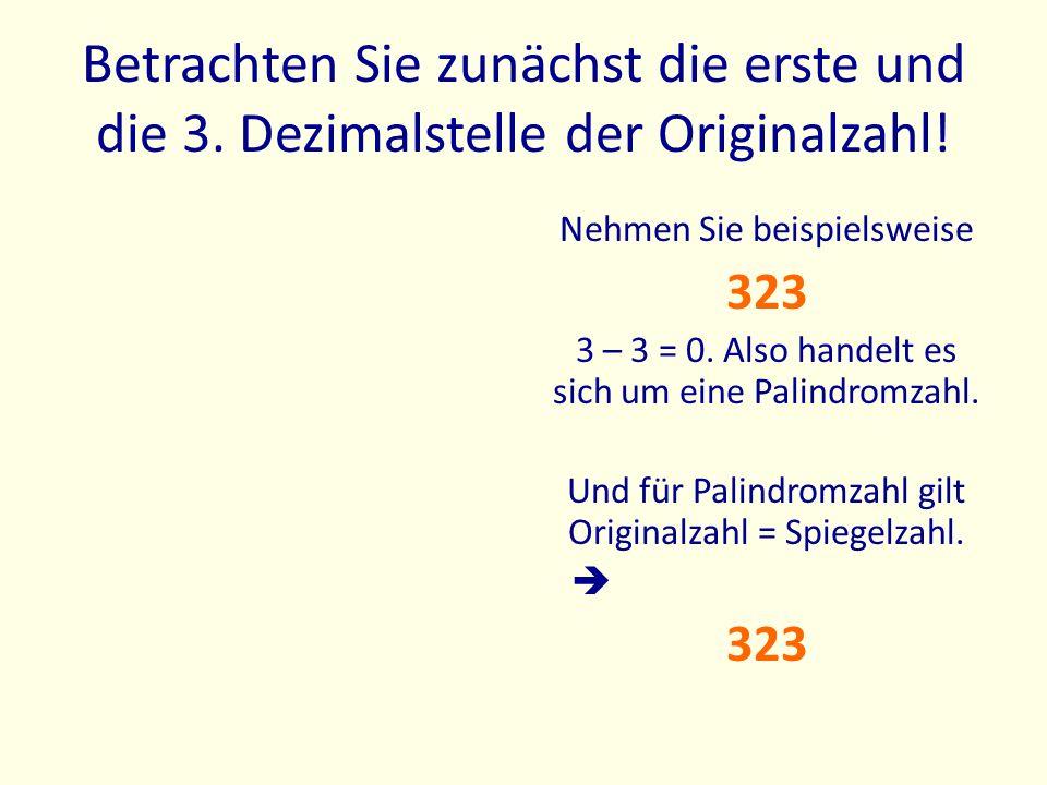 Betrachten Sie zunächst die erste und die 3. Dezimalstelle der Originalzahl! Nehmen Sie beispielsweise 323 3 – 3 = 0. Also handelt es sich um eine Pal