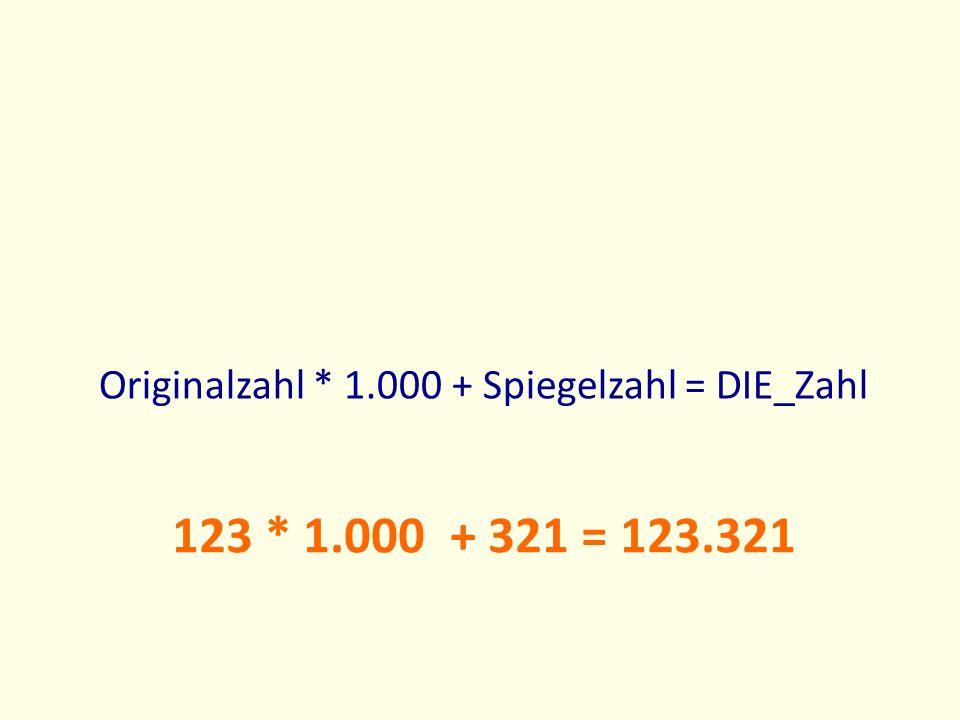 123 * 1.000 + 321 = 123.321 Originalzahl * 1.000 + Spiegelzahl = DIE_Zahl