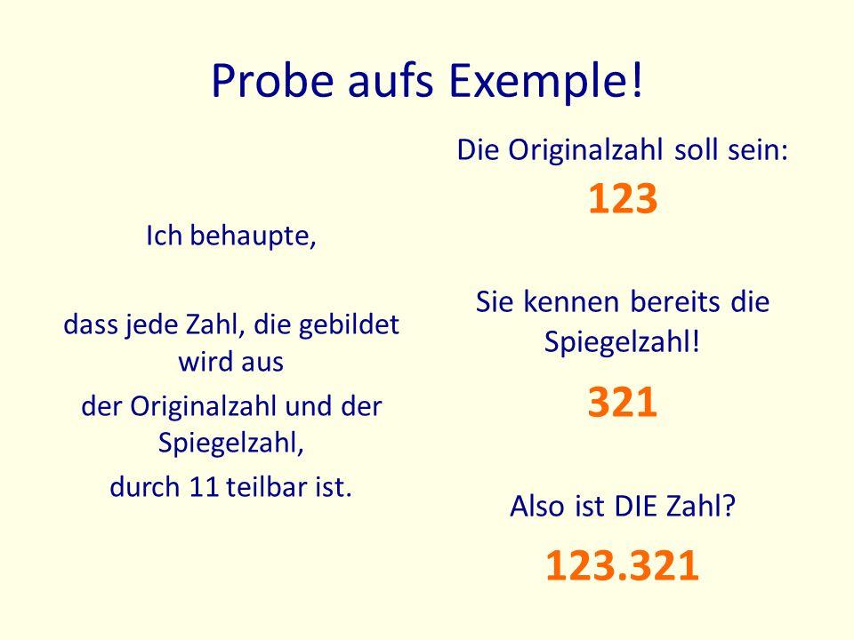 Probe aufs Exemple! Ich behaupte, dass jede Zahl, die gebildet wird aus der Originalzahl und der Spiegelzahl, durch 11 teilbar ist. Die Originalzahl s