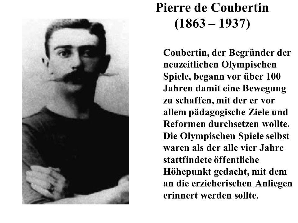 Pierre de Coubertin (1863 – 1937) Coubertin, der Begründer der neuzeitlichen Olympischen Spiele, begann vor über 100 Jahren damit eine Bewegung zu sch