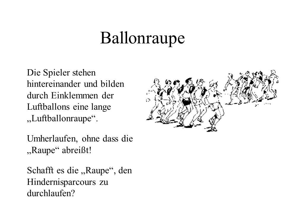 Ballonraupe Die Spieler stehen hintereinander und bilden durch Einklemmen der Luftballons eine lange Luftballonraupe. Umherlaufen, ohne dass die Raupe