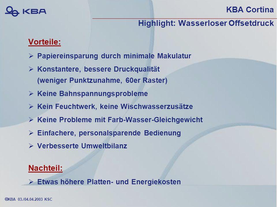 KBA 03./04.04.2003 KSC KBA Cortina Highlight: Wasserloser Offsetdruck Vorteile: Papiereinsparung durch minimale Makulatur Konstantere, bessere Druckqualität (weniger Punktzunahme, 60er Raster) Keine Bahnspannungsprobleme Kein Feuchtwerk, keine Wischwasserzusätze Keine Probleme mit Farb-Wasser-Gleichgewicht Einfachere, personalsparende Bedienung Verbesserte Umweltbilanz Nachteil: Etwas höhere Platten- und Energiekosten