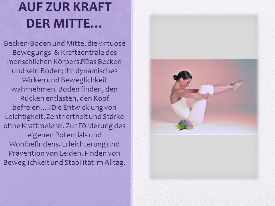 AUF ZUR KRAFT DER MITTE… Becken-Boden und Mitte, die virtuose Bewegungs- & Kraftzentrale des menschlichen Körpers. Das Becken und sein Boden; ihr dyna