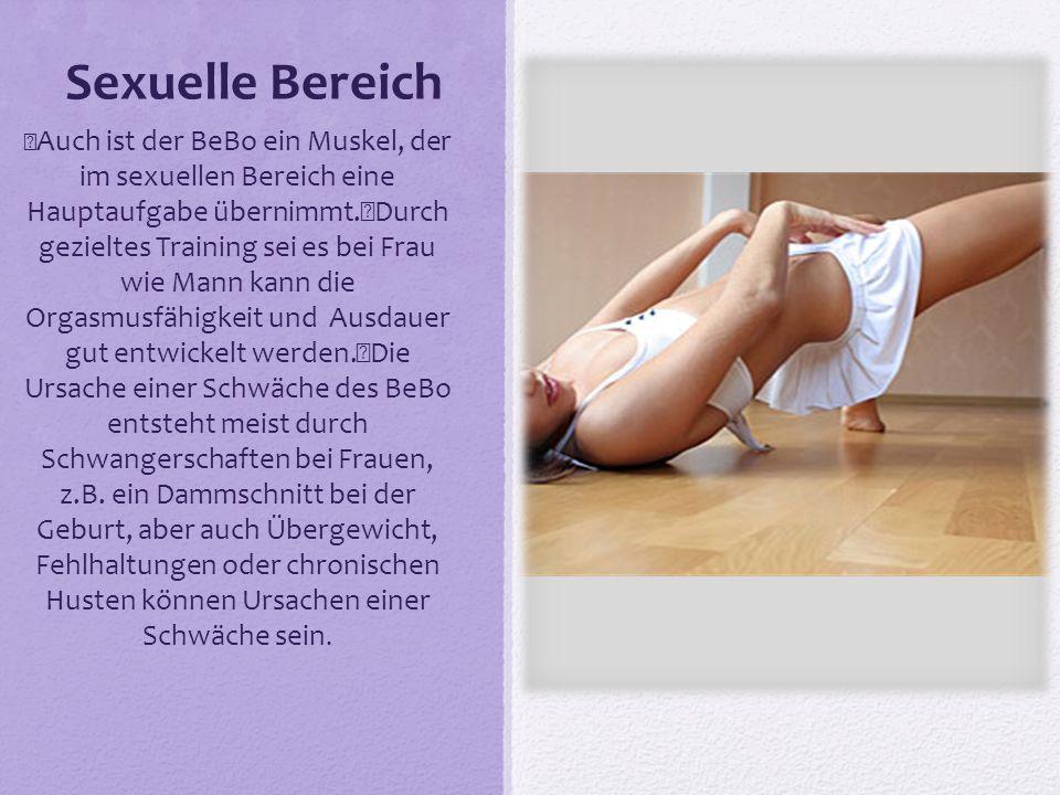 Sexuelle Bereich Auch ist der BeBo ein Muskel, der im sexuellen Bereich eine Hauptaufgabe übernimmt. Durch gezieltes Training sei es bei Frau wie Mann