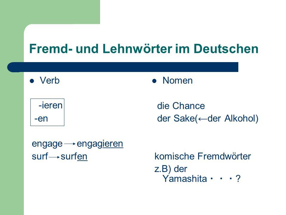 Fremd- und Lehnwörter im Deutschen Verb -ieren -en engage engagieren surf surfen Nomen die Chance der Sake(der Alkohol) komische Fremdwörter z.B) der Yamashita