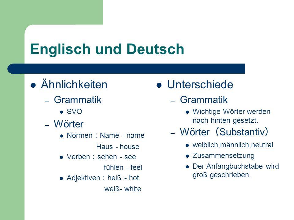 Englisch und Deutsch Ähnlichkeiten – Grammatik SVO – Wörter Normen Name - name Haus - house Verben sehen - see fühlen - feel Adjektiven heiß - hot weiß- white Unterschiede – Grammatik Wichtige Wörter werden nach hinten gesetzt.