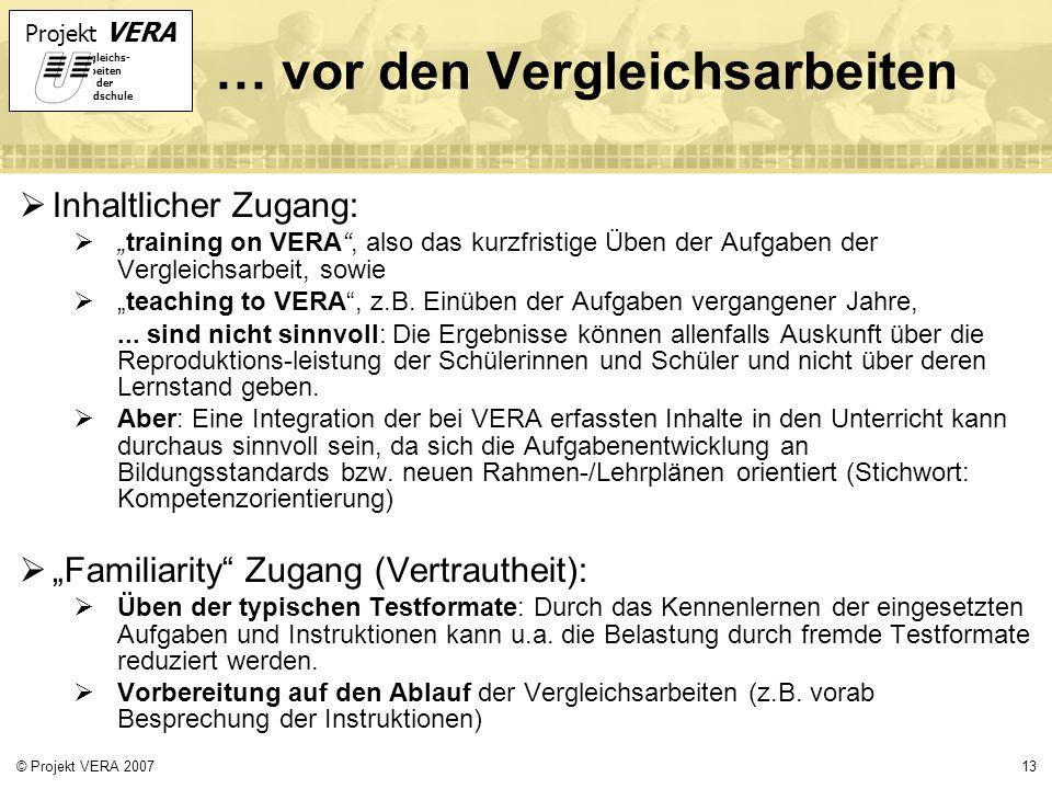 Projekt VERA VERgleichs- Arbeiten in der Grundschule 13© Projekt VERA 2007 … vor den Vergleichsarbeiten Inhaltlicher Zugang: training on VERA, also das kurzfristige Üben der Aufgaben der Vergleichsarbeit, sowie teaching to VERA, z.B.